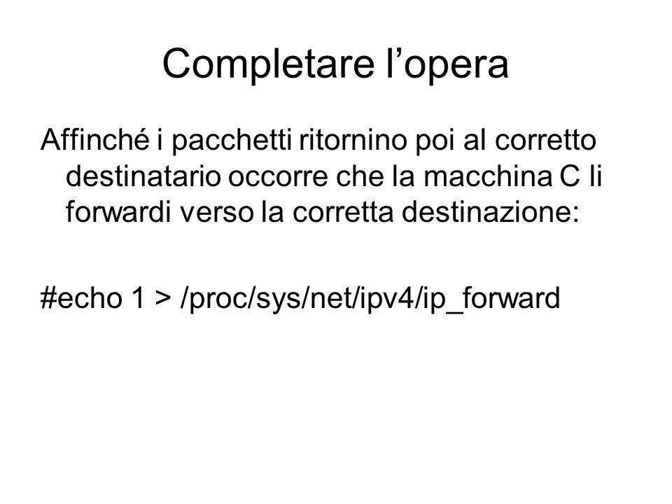 Completare l'operaAffinché i pacchetti ritornino poi al corretto destinatario occorre che la macchina C li forwardi verso la corretta destinazione: