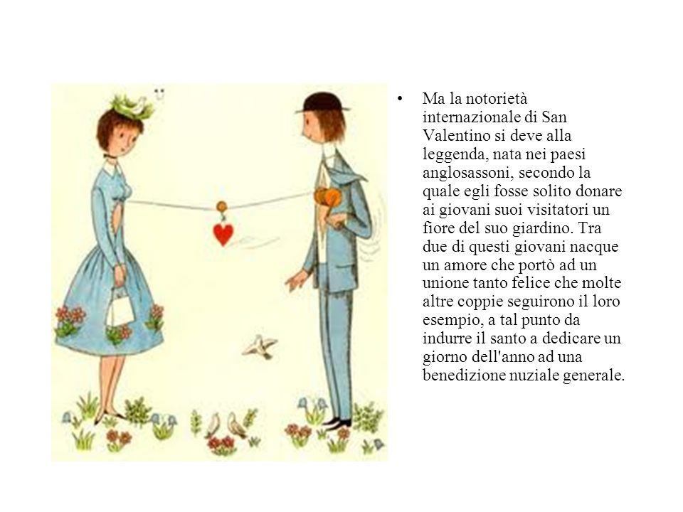 Ma la notorietà internazionale di San Valentino si deve alla leggenda, nata nei paesi anglosassoni, secondo la quale egli fosse solito donare ai giovani suoi visitatori un fiore del suo giardino.