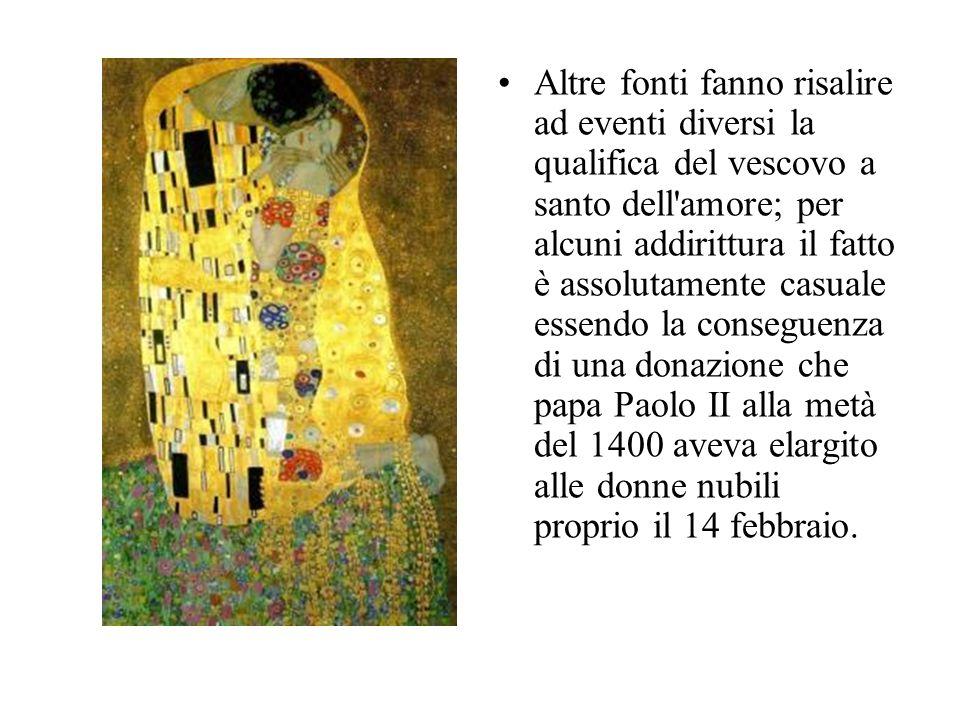 Altre fonti fanno risalire ad eventi diversi la qualifica del vescovo a santo dell amore; per alcuni addirittura il fatto è assolutamente casuale essendo la conseguenza di una donazione che papa Paolo II alla metà del 1400 aveva elargito alle donne nubili proprio il 14 febbraio.