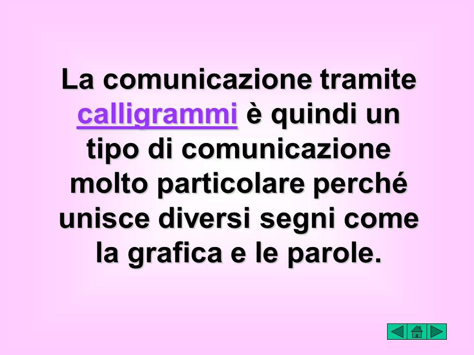 La comunicazione tramite calligrammi è quindi un tipo di comunicazione molto particolare perché unisce diversi segni come la grafica e le parole.