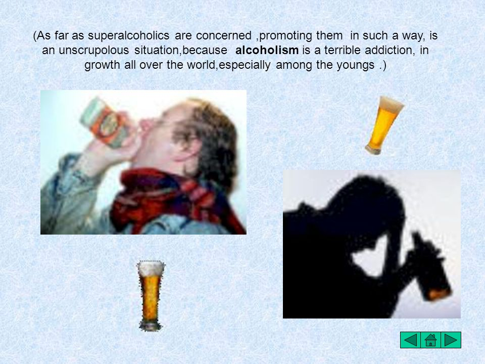 (As far as superalcoholics are concerned ,promoting them in such a way, is an unscrupolous situation,because alcoholism is a terrible addiction, in growth all over the world,especially among the youngs .)