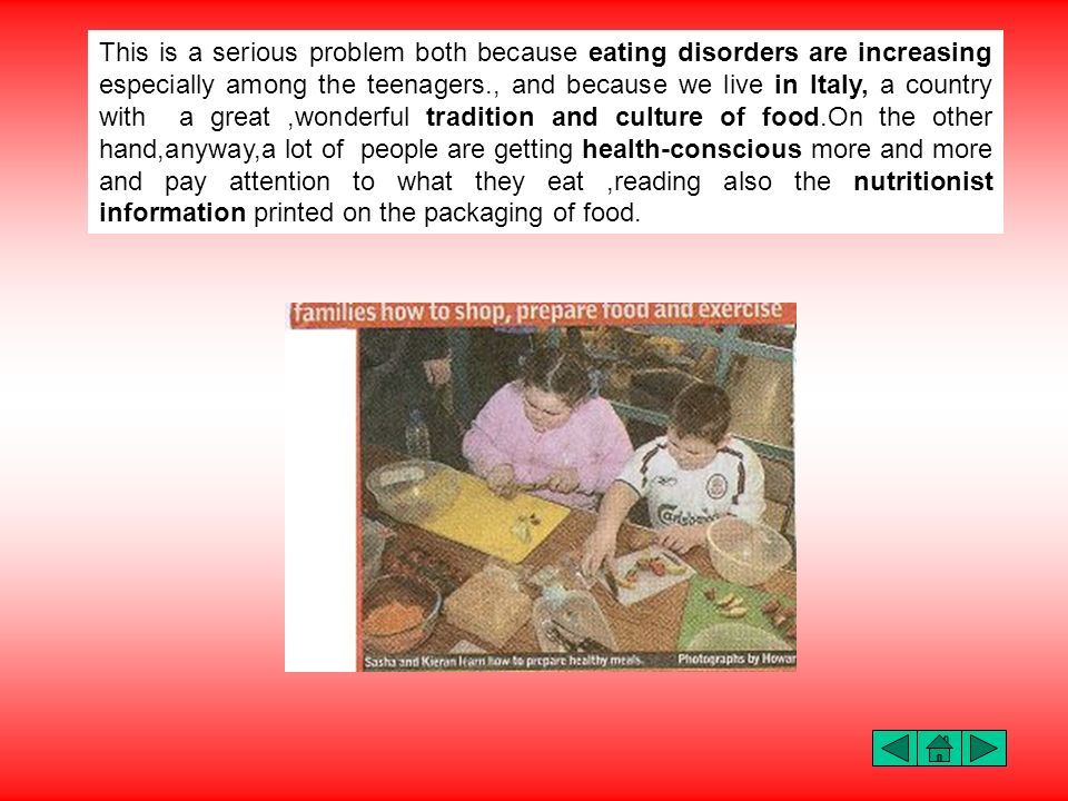 This is a serious problem both because eating disorders are increasing especially among the teenagers., and because we live in Italy, a country with a great ,wonderful tradition and culture of food.On the other hand,anyway,a lot of people are getting health-conscious more and more and pay attention to what they eat ,reading also the nutritionist information printed on the packaging of food.