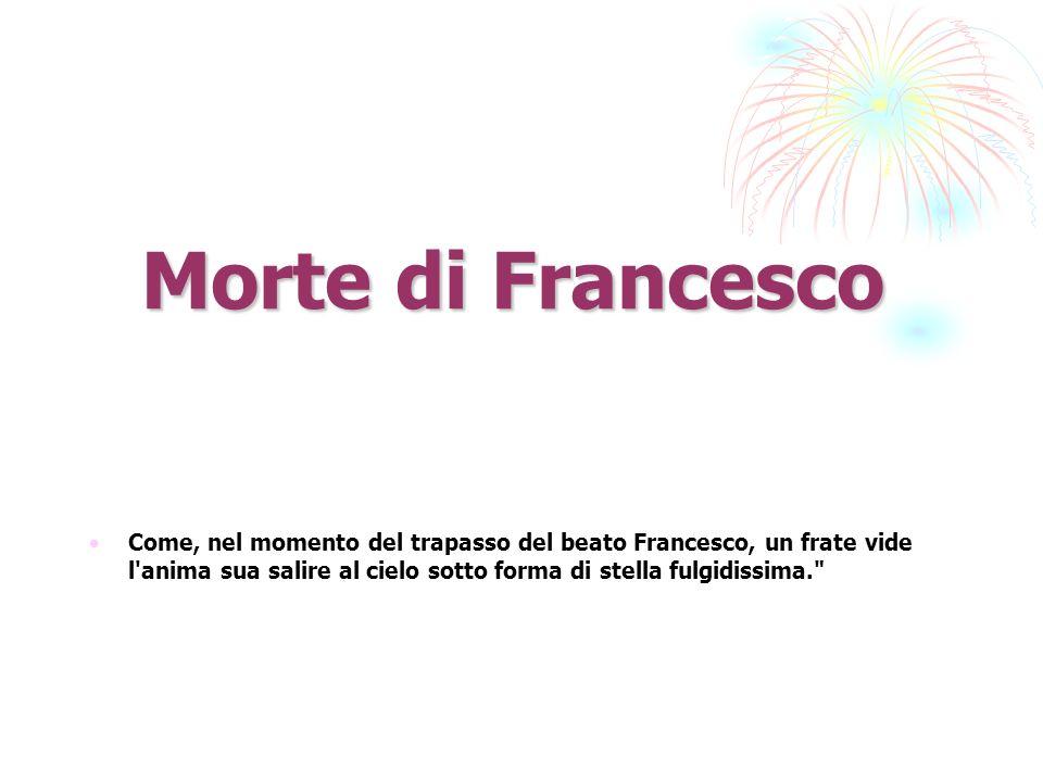 Morte di Francesco Come, nel momento del trapasso del beato Francesco, un frate vide l anima sua salire al cielo sotto forma di stella fulgidissima.
