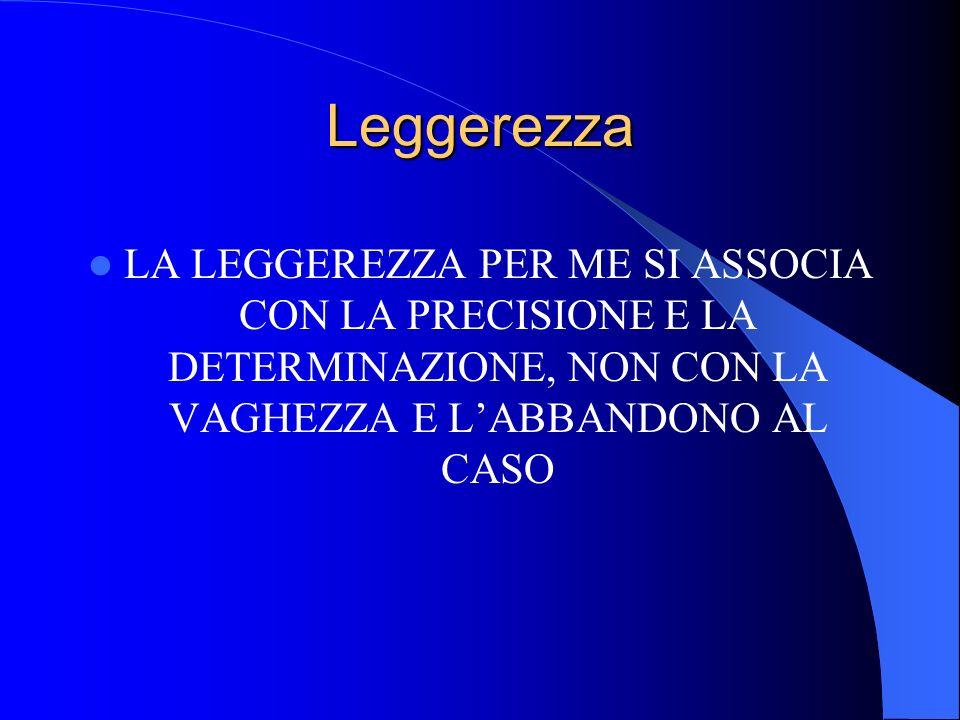 LeggerezzaLA LEGGEREZZA PER ME SI ASSOCIA CON LA PRECISIONE E LA DETERMINAZIONE, NON CON LA VAGHEZZA E L'ABBANDONO AL CASO.