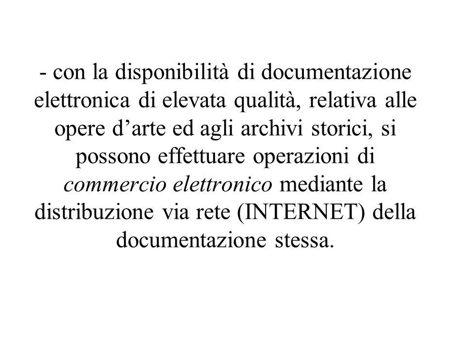 - con la disponibilità di documentazione elettronica di elevata qualità, relativa alle opere d'arte ed agli archivi storici, si possono effettuare operazioni di commercio elettronico mediante la distribuzione via rete (INTERNET) della documentazione stessa.