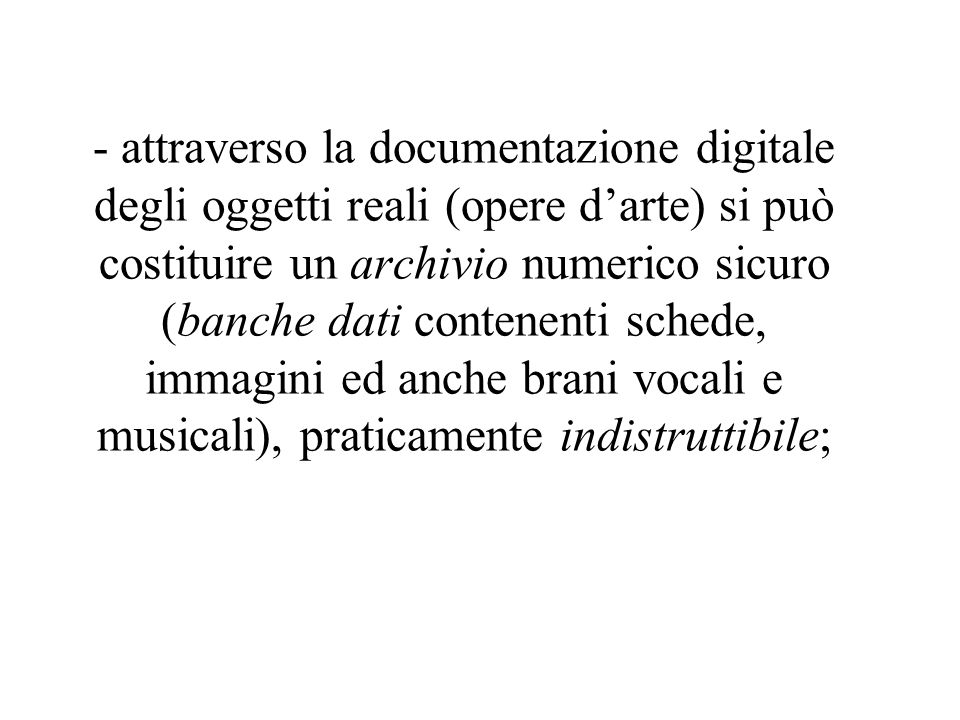 - attraverso la documentazione digitale degli oggetti reali (opere d'arte) si può costituire un archivio numerico sicuro (banche dati contenenti schede, immagini ed anche brani vocali e musicali), praticamente indistruttibile;