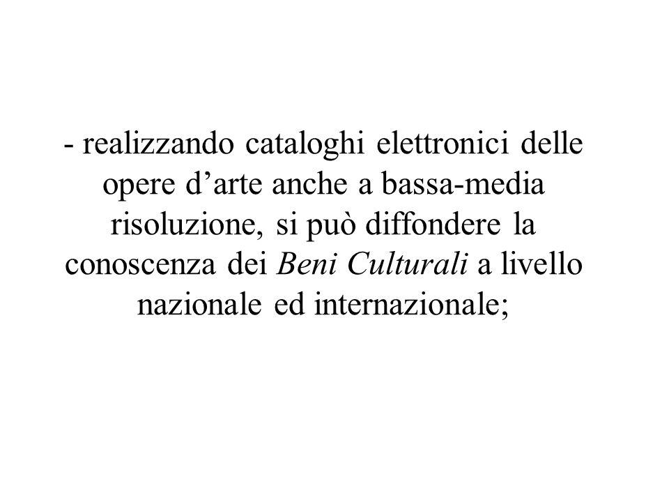 - realizzando cataloghi elettronici delle opere d'arte anche a bassa-media risoluzione, si può diffondere la conoscenza dei Beni Culturali a livello nazionale ed internazionale;