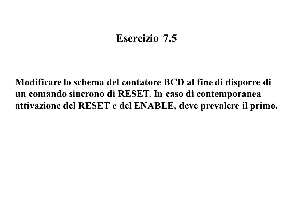 Esercizio 7.5 Modificare lo schema del contatore BCD al fine di disporre di. un comando sincrono di RESET. In caso di contemporanea.