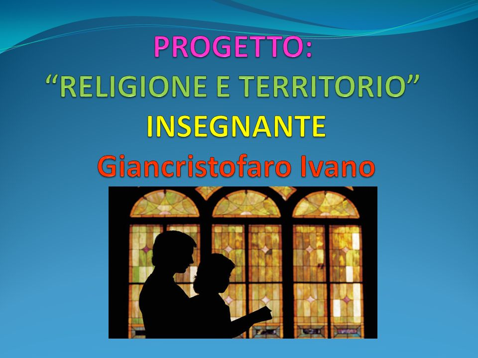 PROGETTO: RELIGIONE E TERRITORIO INSEGNANTE Giancristofaro Ivano