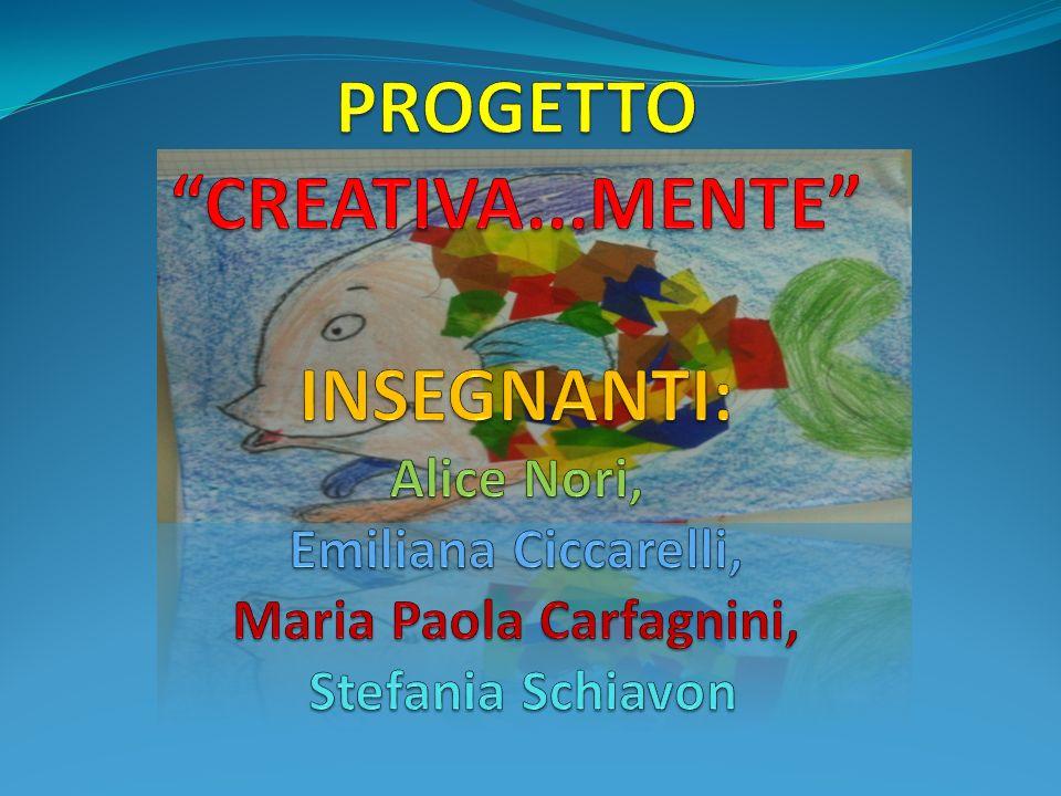 PROGETTO CREATIVA...MENTE INSEGNANTI: Alice Nori, Emiliana Ciccarelli, Maria Paola Carfagnini, Stefania Schiavon