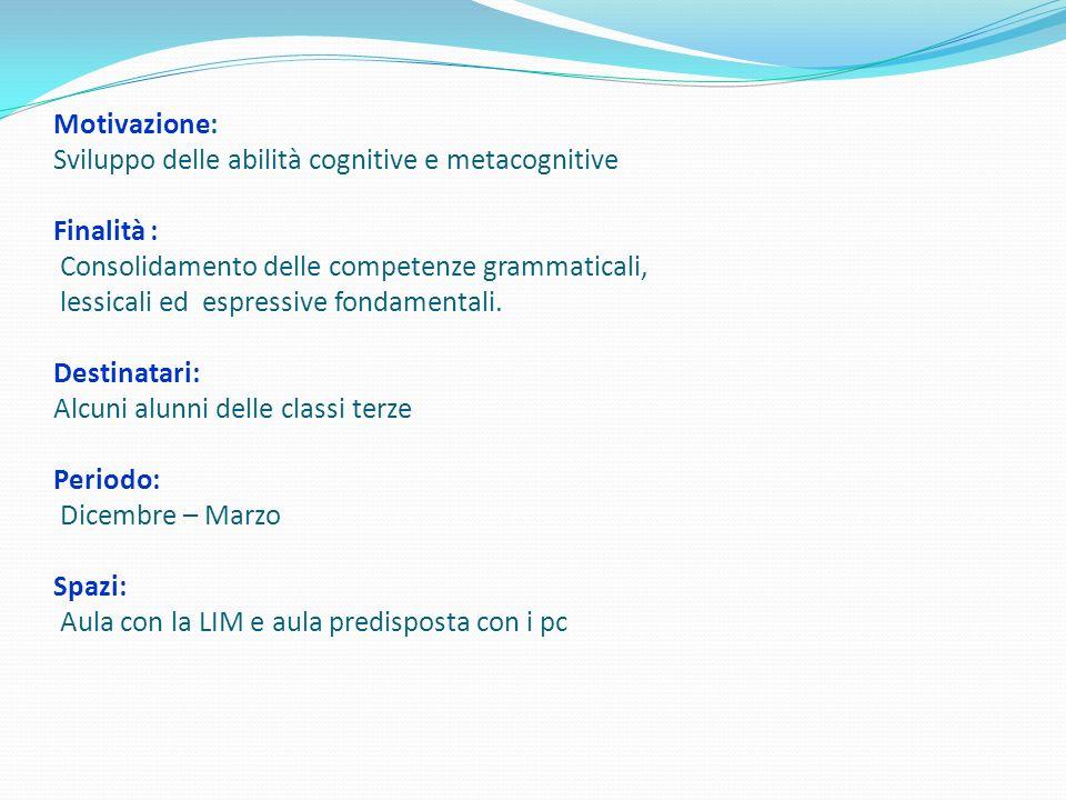 Motivazione: Sviluppo delle abilità cognitive e metacognitive Finalità : Consolidamento delle competenze grammaticali, lessicali ed espressive fondamentali.
