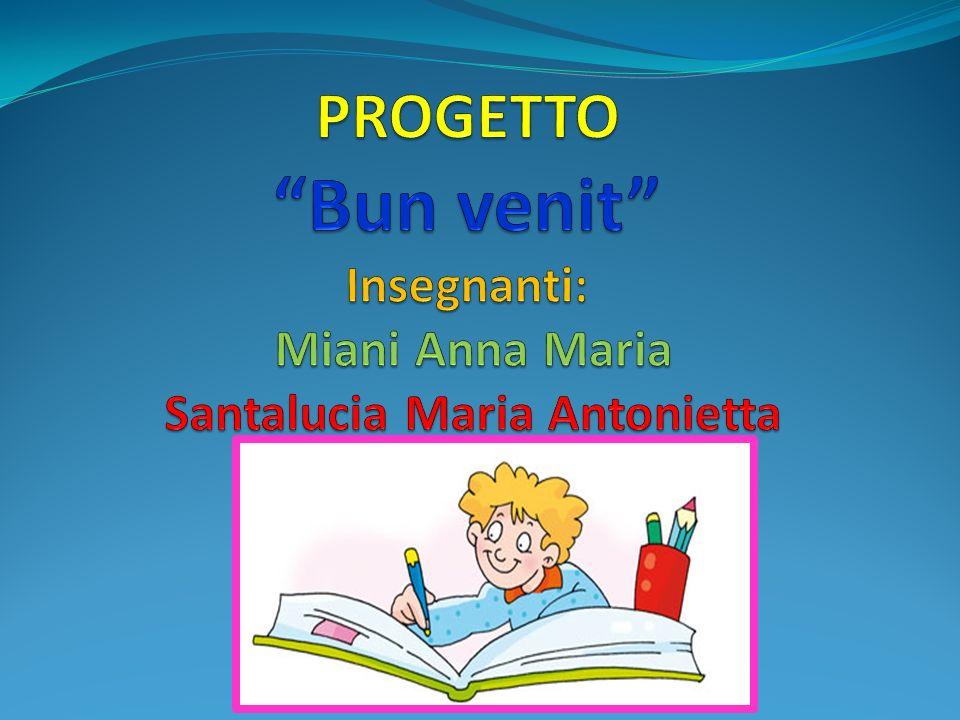 PROGETTO Bun venit Insegnanti: Miani Anna Maria Santalucia Maria Antonietta