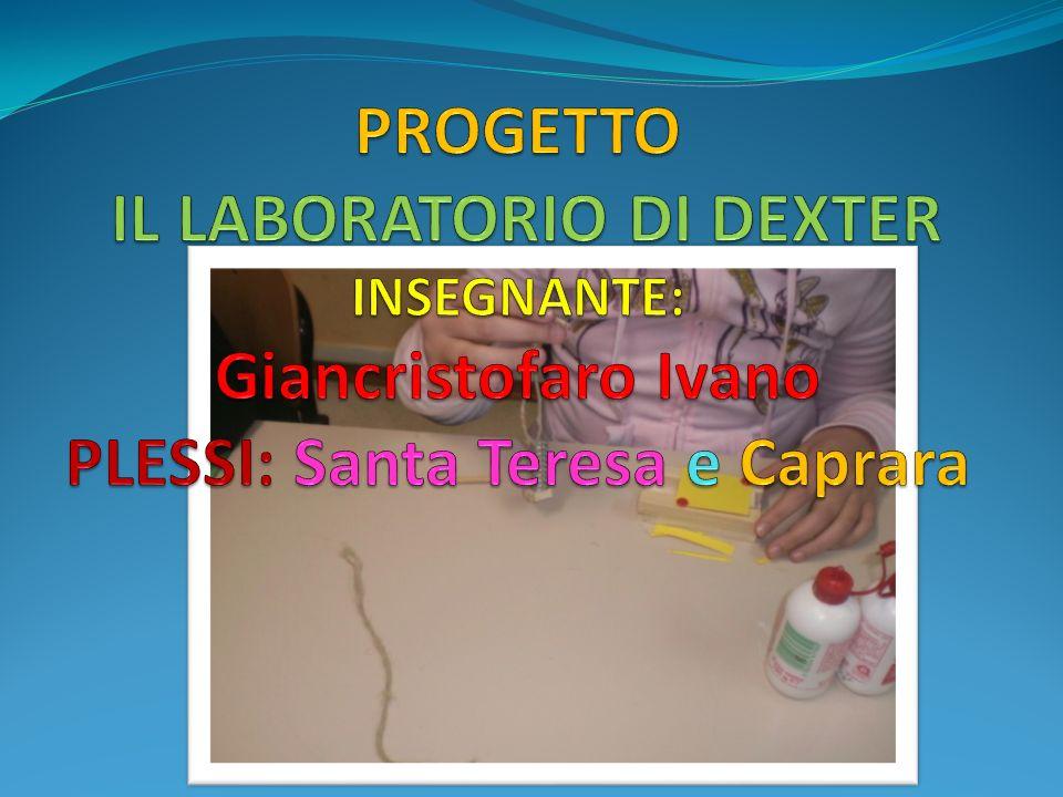 PROGETTO IL LABORATORIO DI DEXTER INSEGNANTE: Giancristofaro Ivano PLESSI: Santa Teresa e Caprara