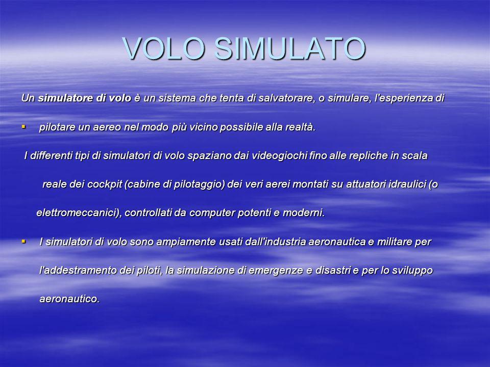VOLO SIMULATO Un simulatore di volo è un sistema che tenta di salvatorare, o simulare, l esperienza di.