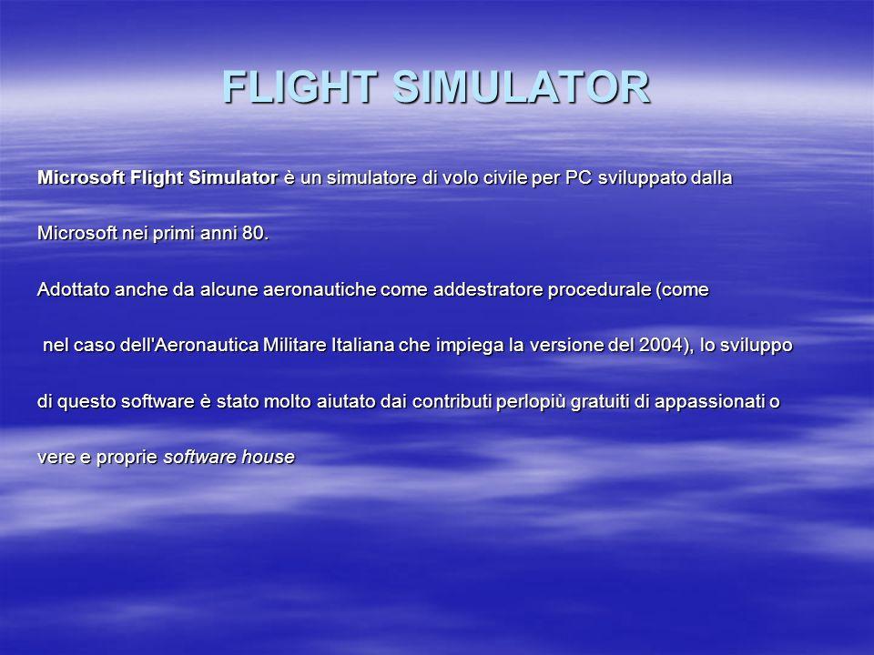 FLIGHT SIMULATORMicrosoft Flight Simulator è un simulatore di volo civile per PC sviluppato dalla. Microsoft nei primi anni 80.