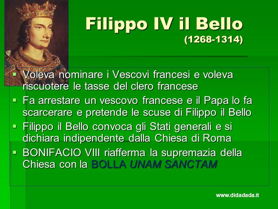 Filippo IV il Bello (1268-1314) Voleva nominare i Vescovi francesi e voleva riscuotere le tasse del clero francese.