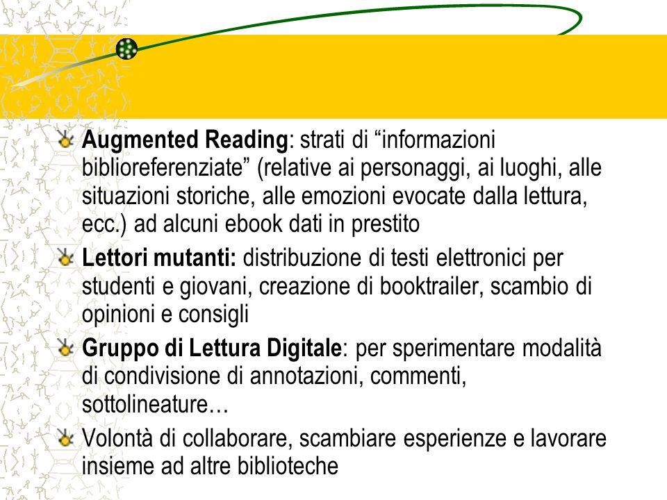 Augmented Reading: strati di informazioni biblioreferenziate (relative ai personaggi, ai luoghi, alle situazioni storiche, alle emozioni evocate dalla lettura, ecc.) ad alcuni ebook dati in prestito