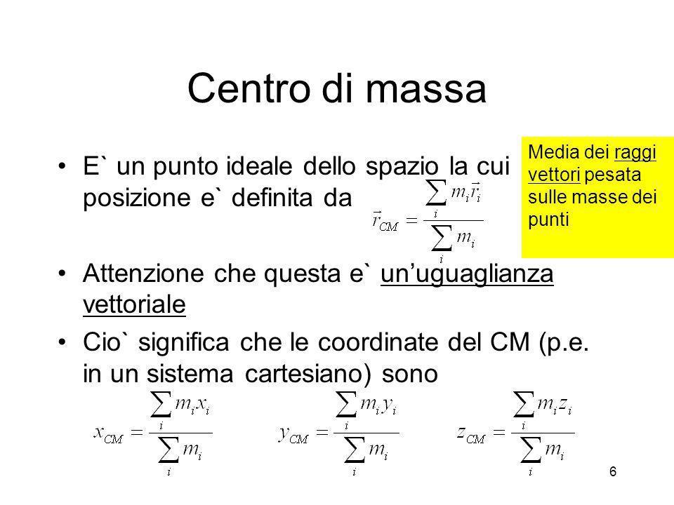Centro di massa Media dei raggi vettori pesata sulle masse dei punti. E` un punto ideale dello spazio la cui posizione e` definita da.