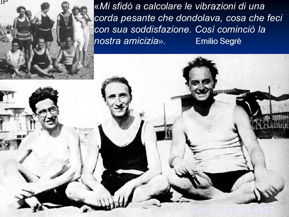 «Mi sfidò a calcolare le vibrazioni di una corda pesante che dondolava, cosa che feci con sua soddisfazione. Così cominciò la nostra amicizia». Emilio Segrè