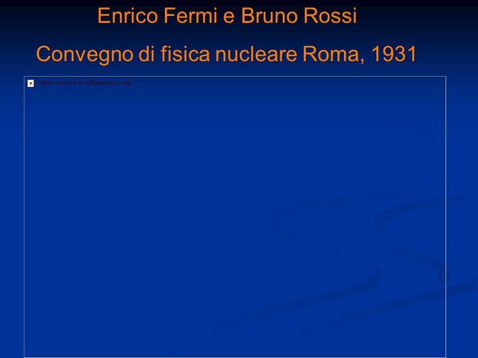 Enrico Fermi e Bruno Rossi Convegno di fisica nucleare Roma, 1931