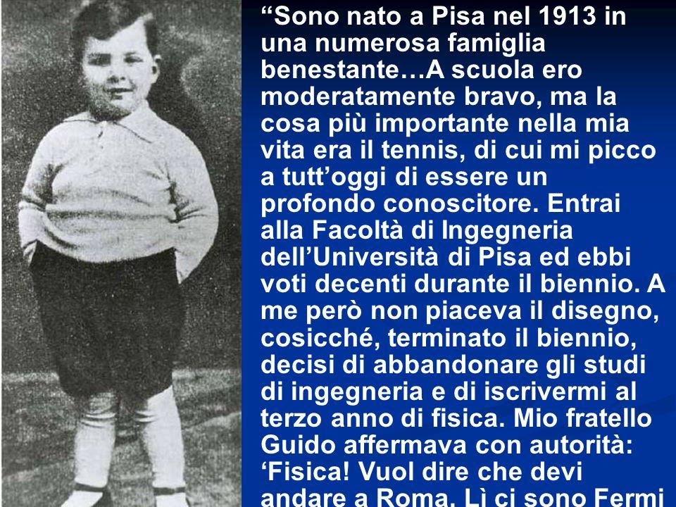 Sono nato a Pisa nel 1913 in una numerosa famiglia benestante…A scuola ero moderatamente bravo, ma la cosa più importante nella mia vita era il tennis, di cui mi picco a tutt'oggi di essere un profondo conoscitore.