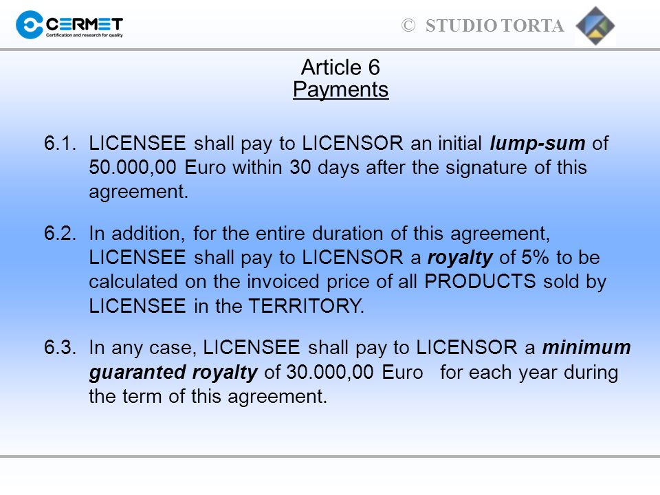 Article 6Payments. 6.1. LICENSEE shall pay to LICENSOR an initial lump-sum of 50.000,00 Euro within 30 days after the signature of this agreement.