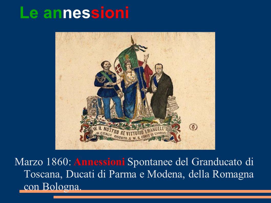 Le annessioni Marzo 1860: Annessioni Spontanee del Granducato di Toscana, Ducati di Parma e Modena, della Romagna con Bologna.