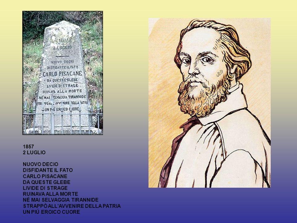 1857 2 LUGLIO NUOVO DECIO DISFIDANTE IL FATO CARLO PISACANE DA QUESTE GLEBE LIVIDE DI STRAGE RUINAVA ALLA MORTE NÉ MAI SELVAGGIA TIRANNIDE STRAPPÒ ALL AVVENIRE DELLA PATRIA UN PIÚ EROICO CUORE