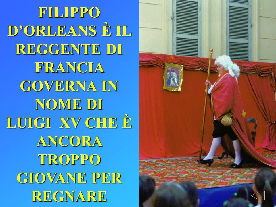 FILIPPO D'ORLEANS È IL REGGENTE DI FRANCIA GOVERNA IN NOME DI LUIGI XV CHE È ANCORA TROPPO GIOVANE PER REGNARE