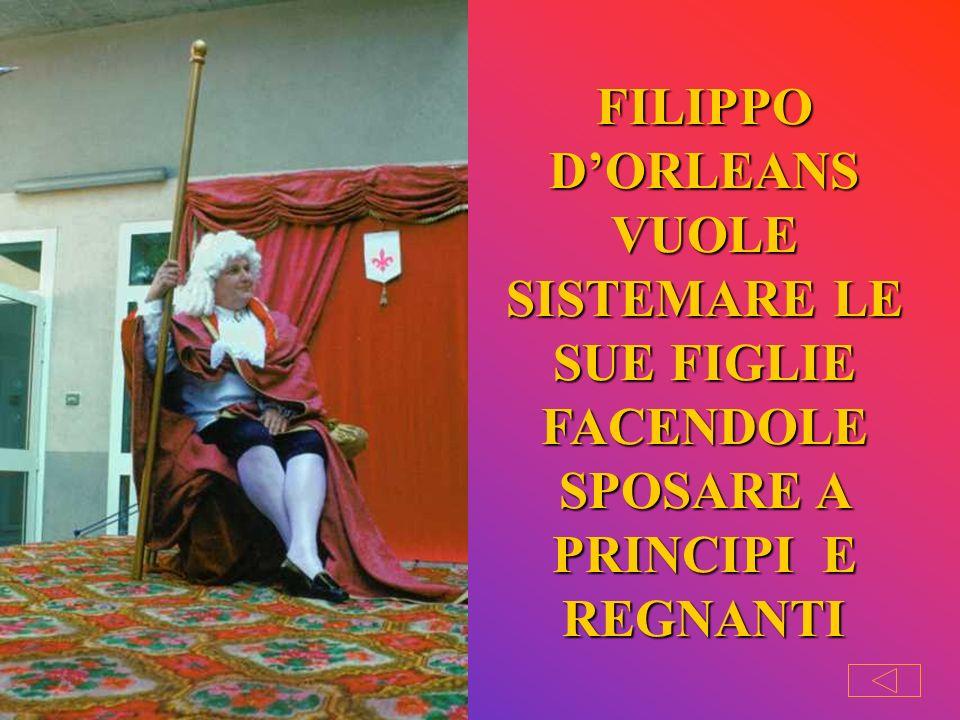 FILIPPO D'ORLEANS VUOLE SISTEMARE LE SUE FIGLIE FACENDOLE SPOSARE A PRINCIPI E REGNANTI