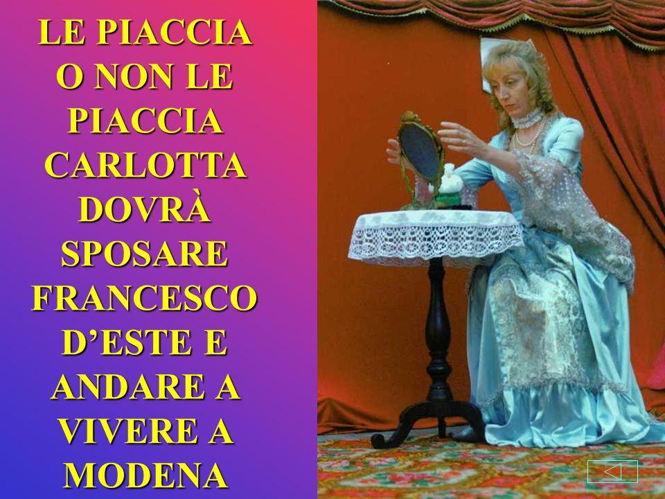 LE PIACCIA O NON LE PIACCIA CARLOTTA DOVRÀ SPOSARE FRANCESCO D'ESTE E ANDARE A VIVERE A MODENA