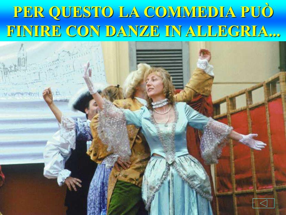 PER QUESTO LA COMMEDIA PUÒ FINIRE CON DANZE IN ALLEGRIA...