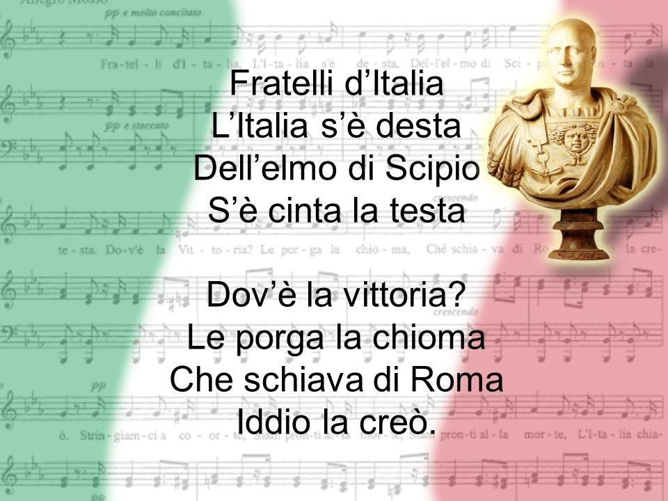Fratelli d'Italia L'Italia s'è desta. Dell'elmo di Scipio. S'è cinta la testa. Dov'è la vittoria