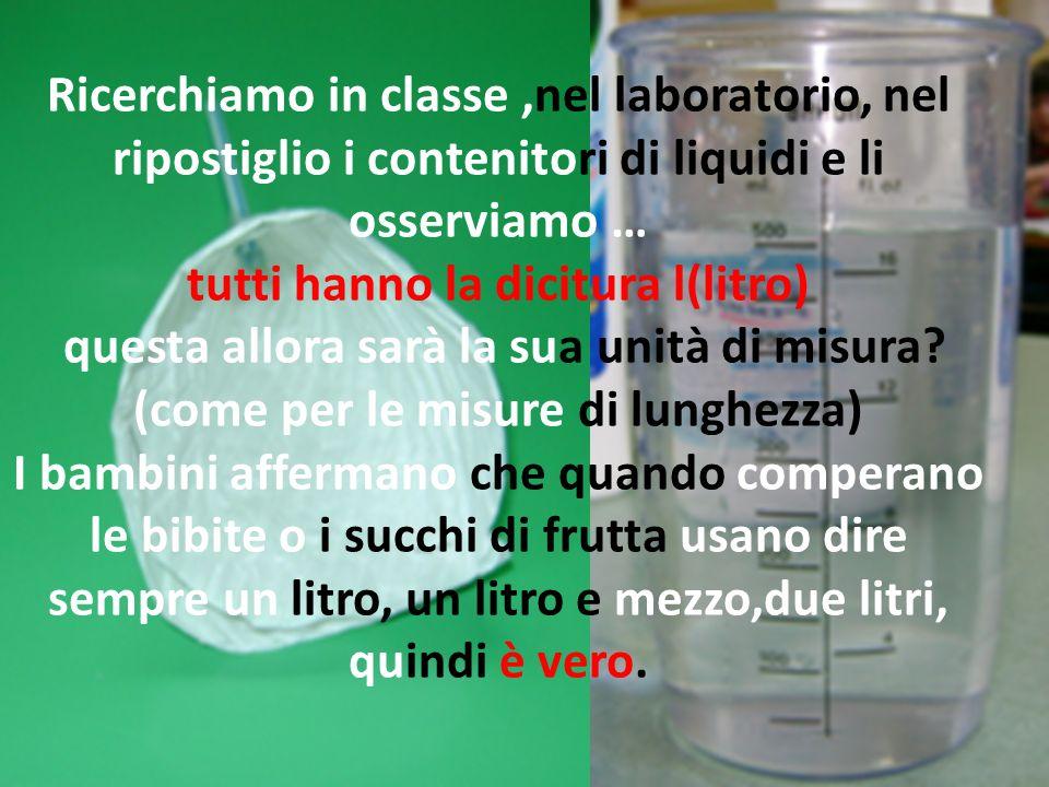 Ricerchiamo in classe ,nel laboratorio, nel ripostiglio i contenitori di liquidi e li osserviamo … tutti hanno la dicitura l(litro) questa allora sarà la sua unità di misura.