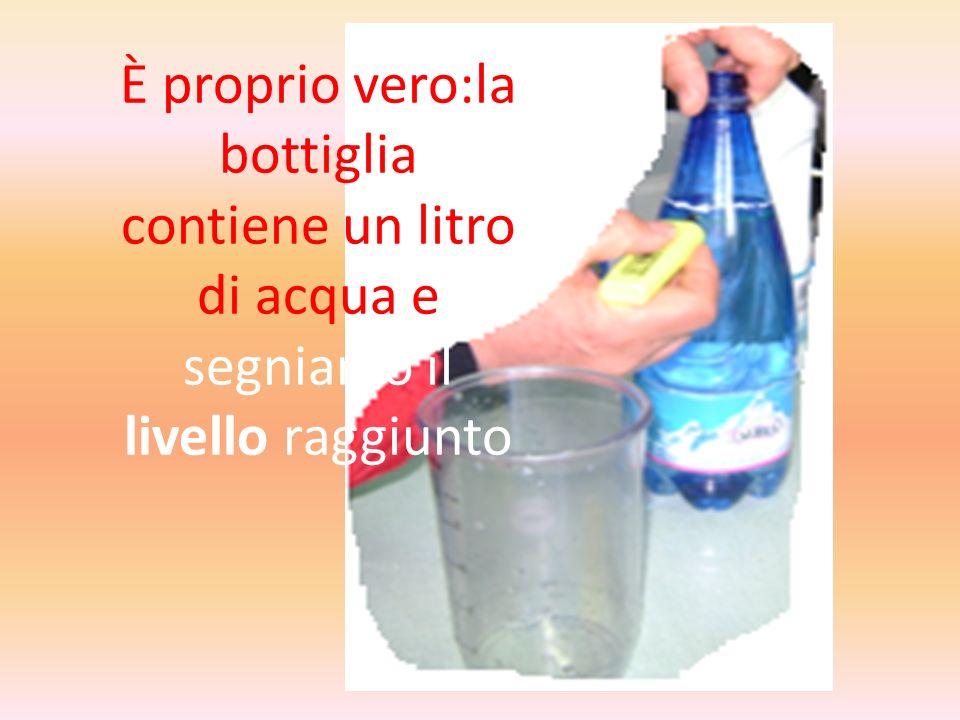 È proprio vero:la bottiglia contiene un litro di acqua e segniamo il livello raggiunto