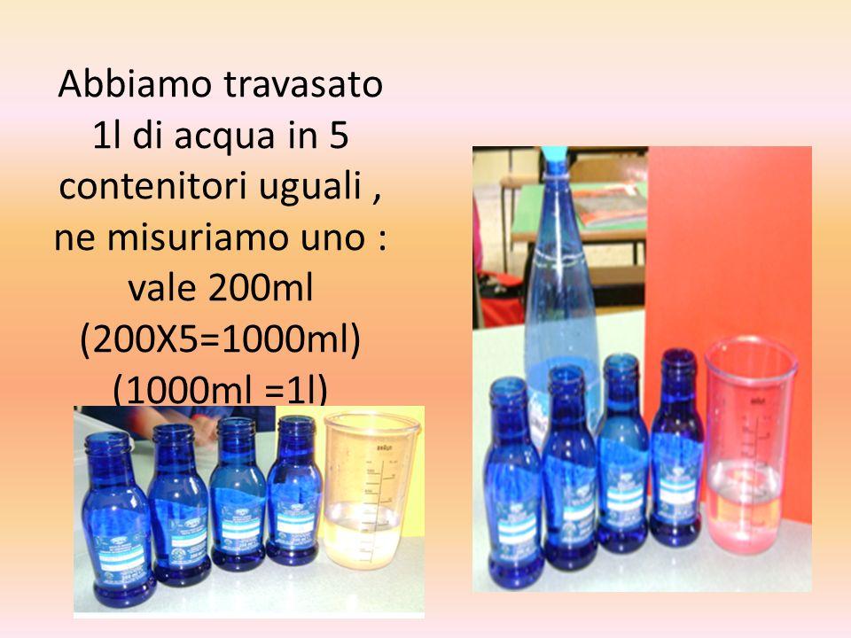 Abbiamo travasato 1l di acqua in 5 contenitori uguali , ne misuriamo uno : vale 200ml (200X5=1000ml) (1000ml =1l)