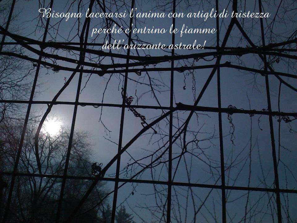 Bisogna lacerarsi l'anima con artigli di tristezza perché c'entrino le fiamme dell'orizzonte astrale!