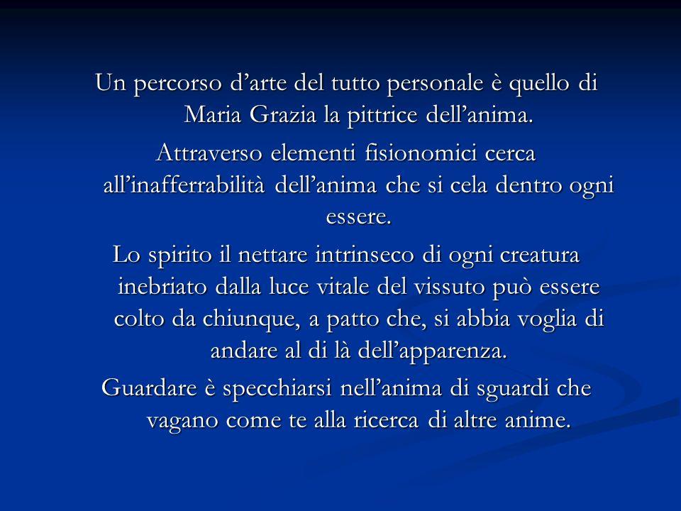 Un percorso d'arte del tutto personale è quello di Maria Grazia la pittrice dell'anima.