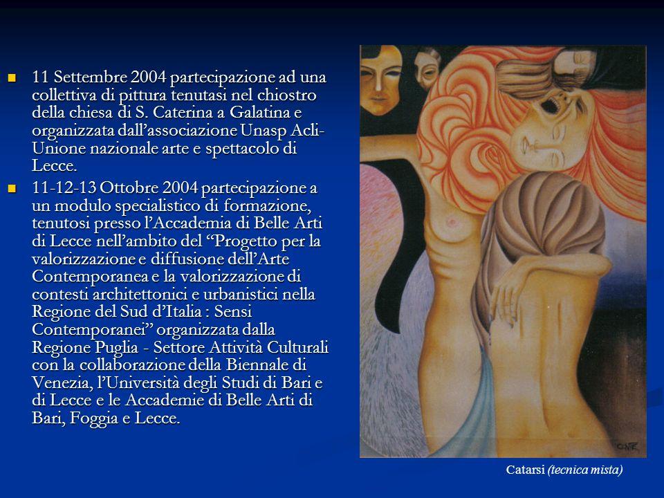 11 Settembre 2004 partecipazione ad una collettiva di pittura tenutasi nel chiostro della chiesa di S. Caterina a Galatina e organizzata dall'associazione Unasp Acli-Unione nazionale arte e spettacolo di Lecce.