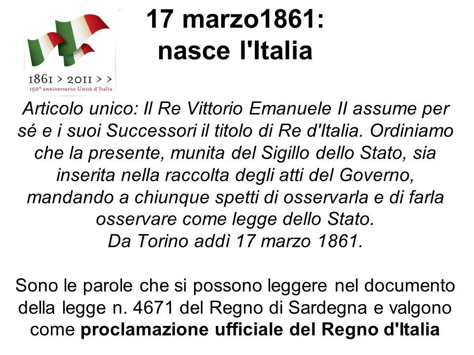 17 marzo1861: nasce l Italia Articolo unico: Il Re Vittorio Emanuele II assume per sé e i suoi Successori il titolo di Re d Italia.