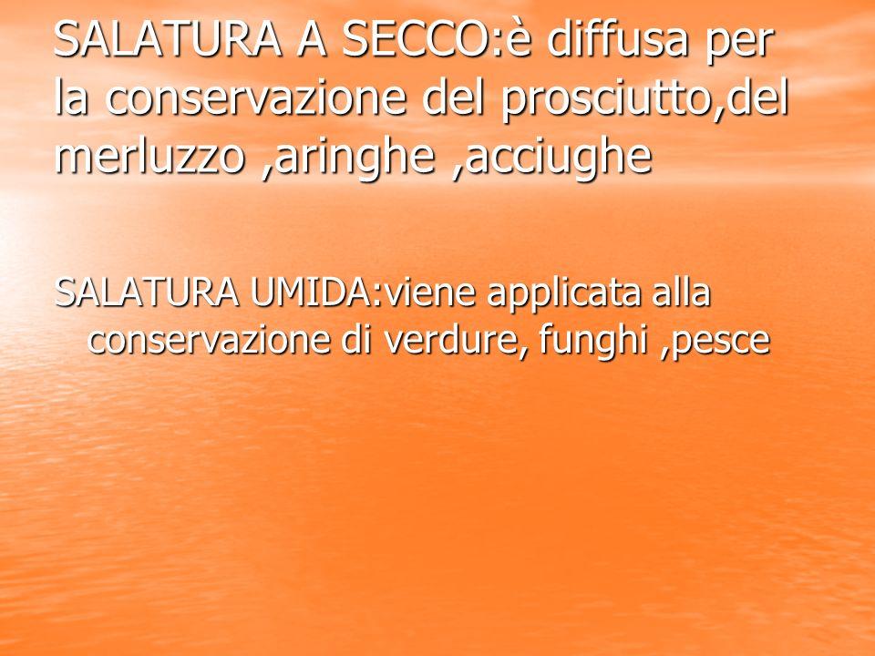 SALATURA A SECCO:è diffusa per la conservazione del prosciutto,del merluzzo ,aringhe ,acciughe