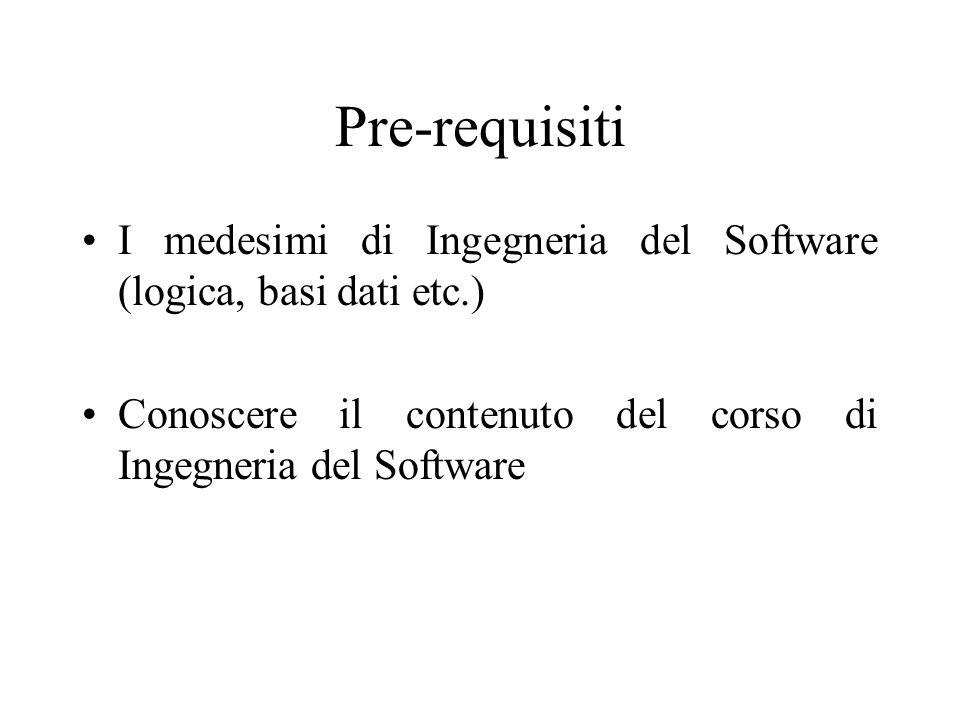 Pre-requisiti I medesimi di Ingegneria del Software (logica, basi dati etc.) Conoscere il contenuto del corso di Ingegneria del Software.