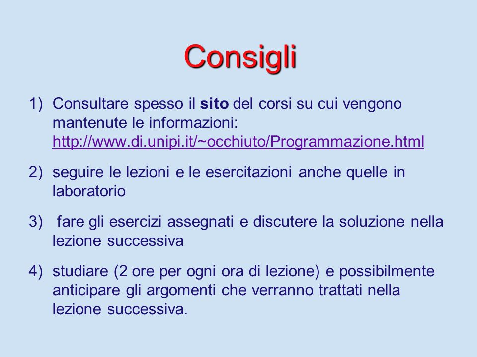 Consigli Consultare spesso il sito del corsi su cui vengono mantenute le informazioni: http://www.di.unipi.it/~occhiuto/Programmazione.html.