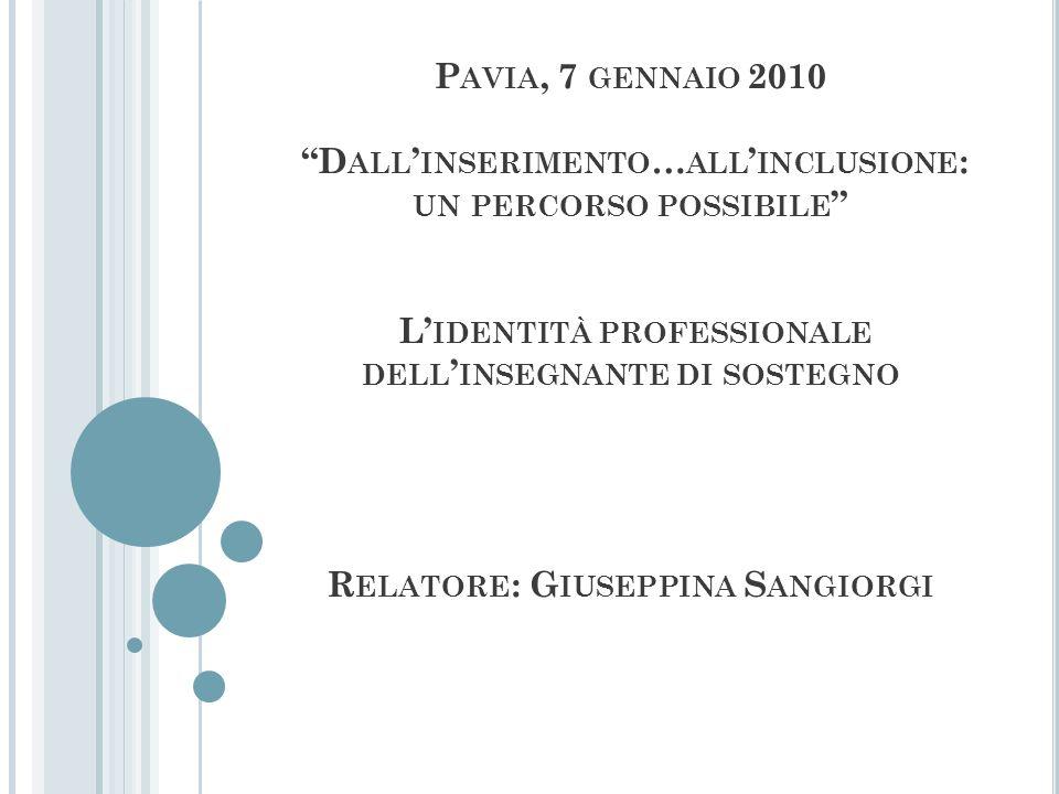 Pavia, 7 gennaio 2010 Dall'inserimento…all'inclusione: un percorso possibile L'identità professionale dell'insegnante di sostegno Relatore: Giuseppina Sangiorgi