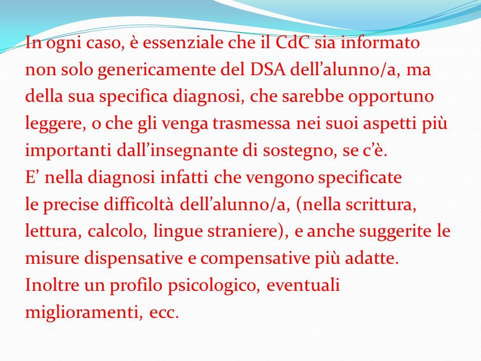 In ogni caso, è essenziale che il CdC sia informato non solo genericamente del DSA dell'alunno/a, ma della sua specifica diagnosi, che sarebbe opportuno leggere, o che gli venga trasmessa nei suoi aspetti più importanti dall'insegnante di sostegno, se c'è.