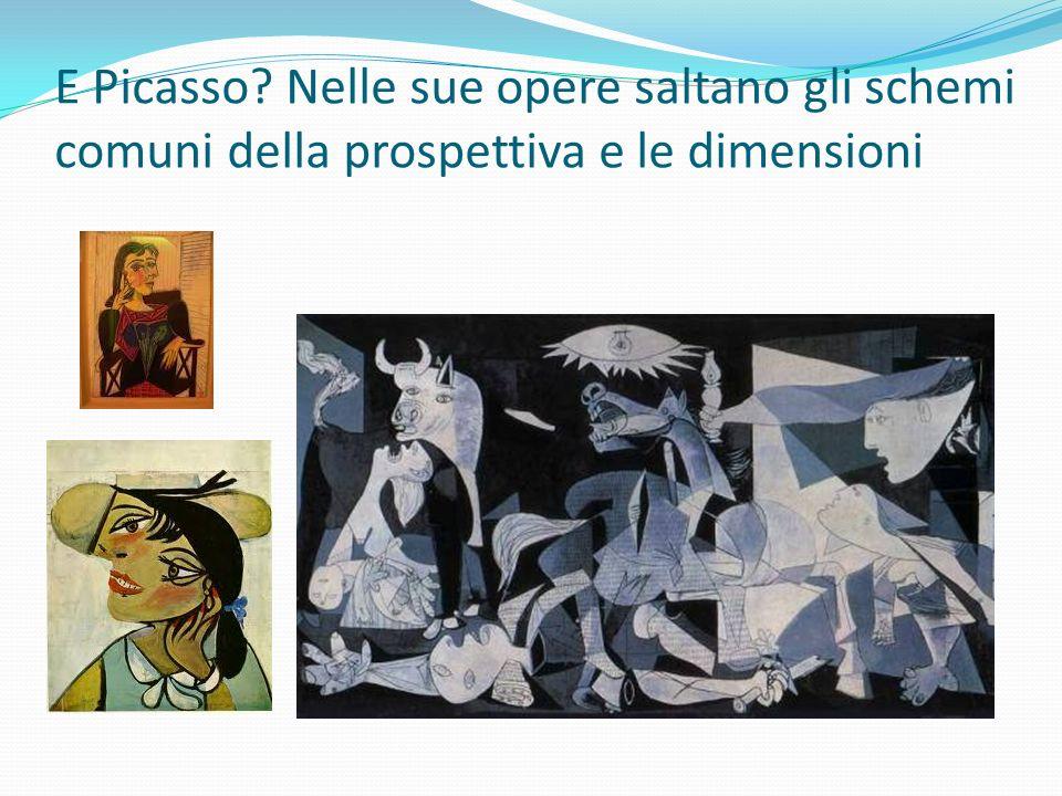 E Picasso Nelle sue opere saltano gli schemi comuni della prospettiva e le dimensioni