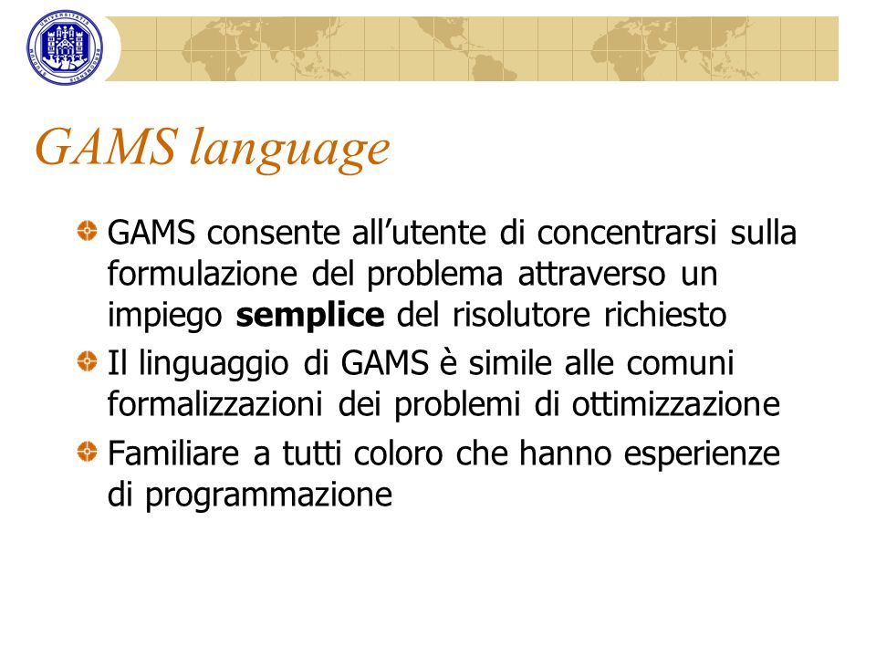 GAMS language GAMS consente all'utente di concentrarsi sulla formulazione del problema attraverso un impiego semplice del risolutore richiesto.