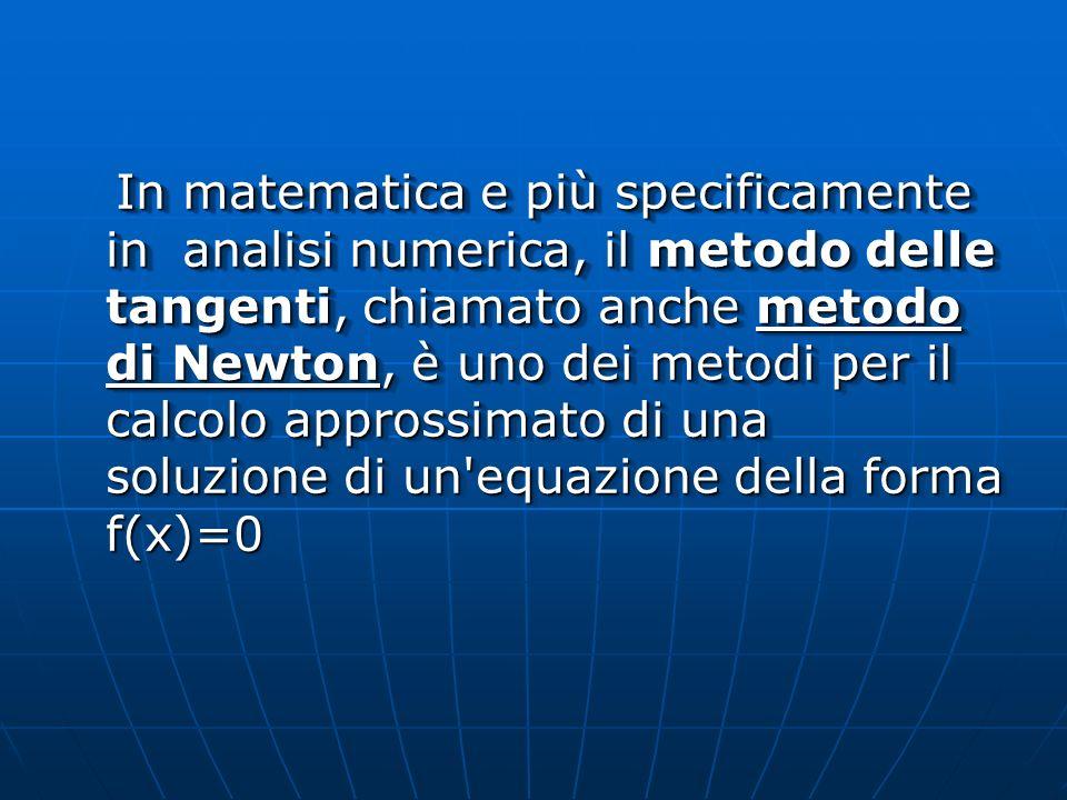 In matematica e più specificamente in analisi numerica, il metodo delle tangenti, chiamato anche metodo di Newton, è uno dei metodi per il calcolo approssimato di una soluzione di un equazione della forma f(x)=0