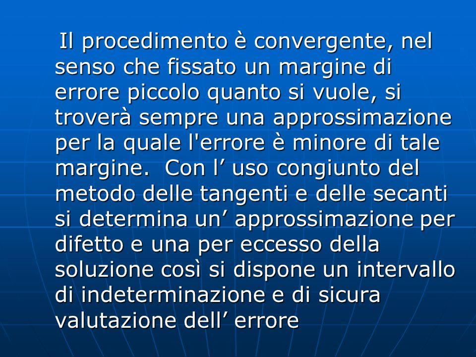 Il procedimento è convergente, nel senso che fissato un margine di errore piccolo quanto si vuole, si troverà sempre una approssimazione per la quale l errore è minore di tale margine.