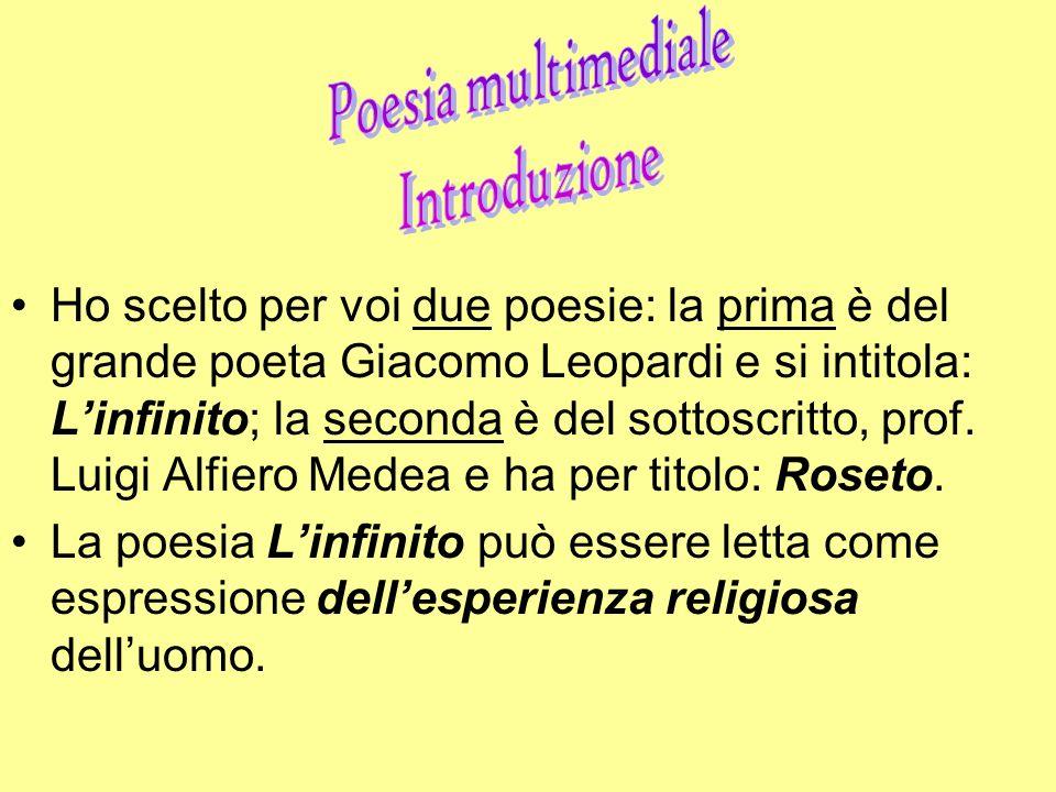 Ho scelto per voi due poesie: la prima è del grande poeta Giacomo Leopardi e si intitola: L'infinito; la seconda è del sottoscritto, prof. Luigi Alfiero Medea e ha per titolo: Roseto.